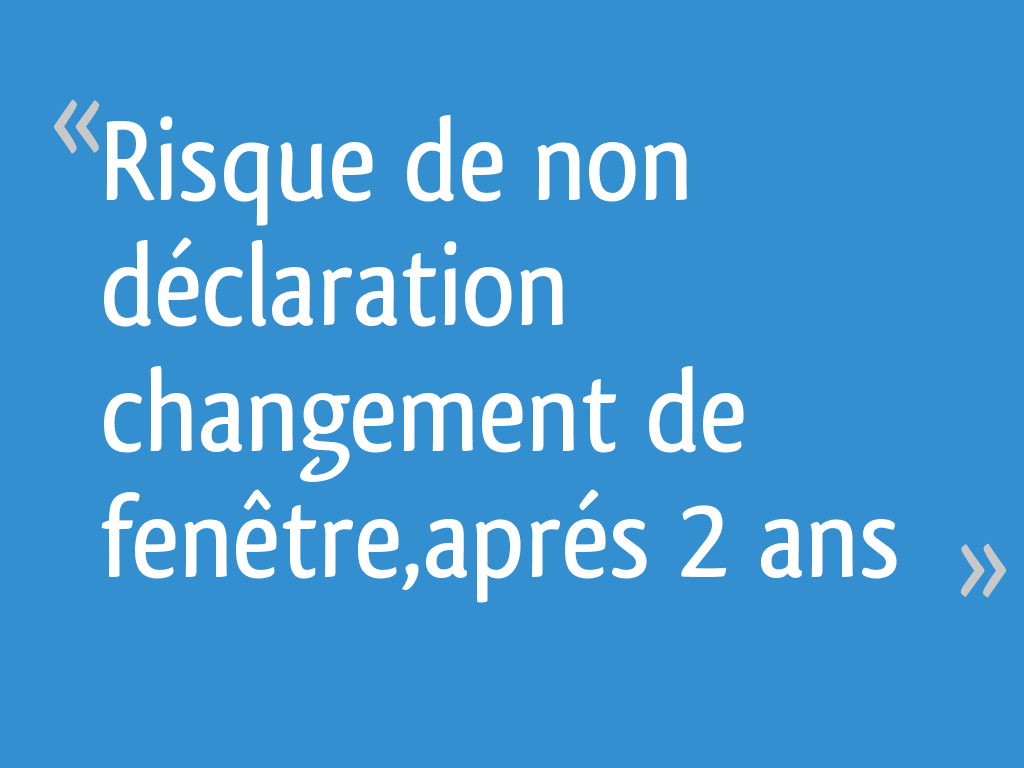 Risque De Non Déclaration Changement De Fenêtreaprés 2 Ans 29