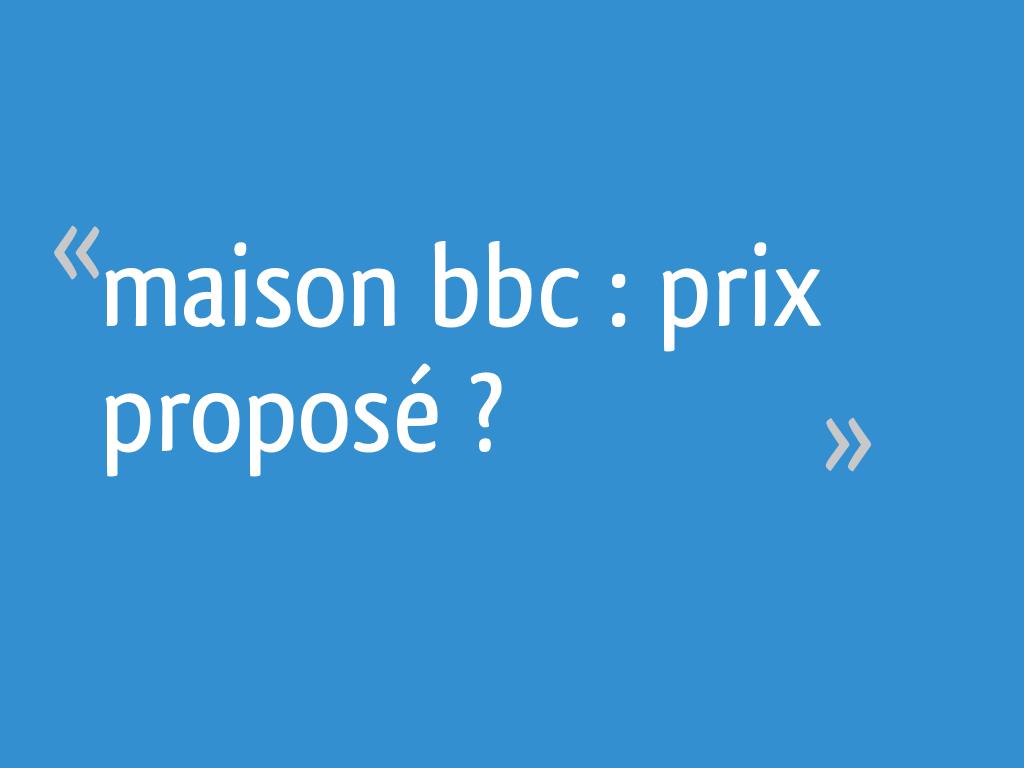 Maison bbc : prix proposé ? - Finistere - 38 messages