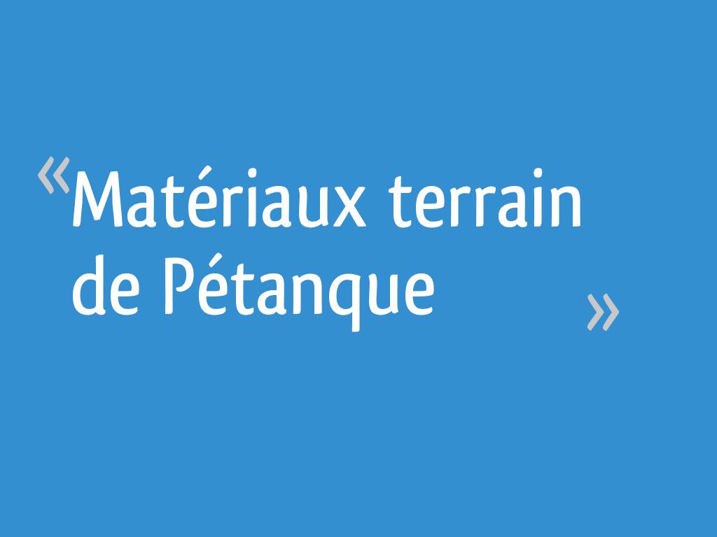 Dimension Terrain De Petanque Maison matériaux terrain de pétanque - 14 messages
