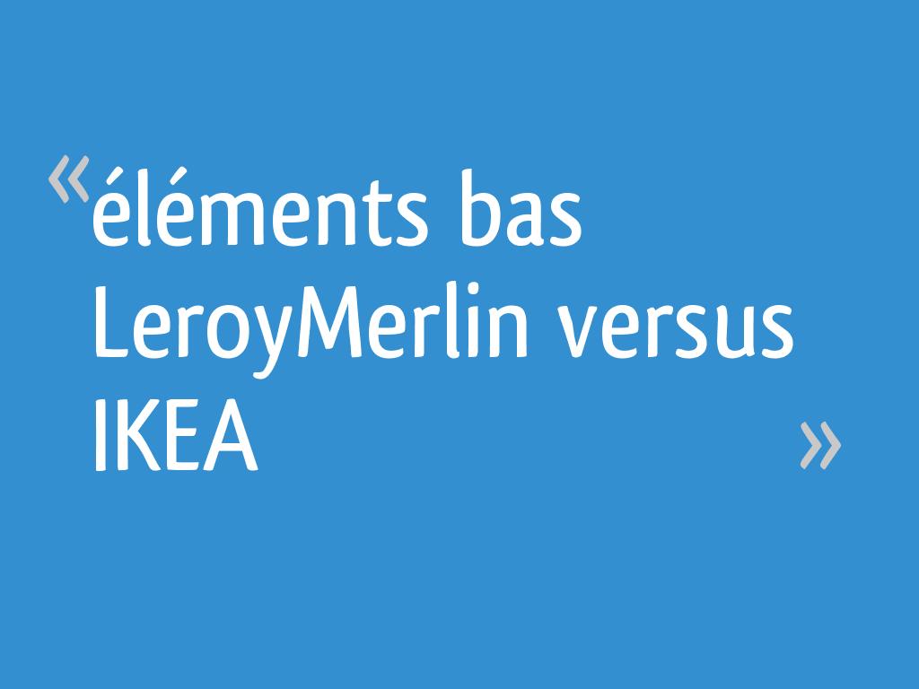éléments Bas Leroymerlin Versus Ikea 11 Messages