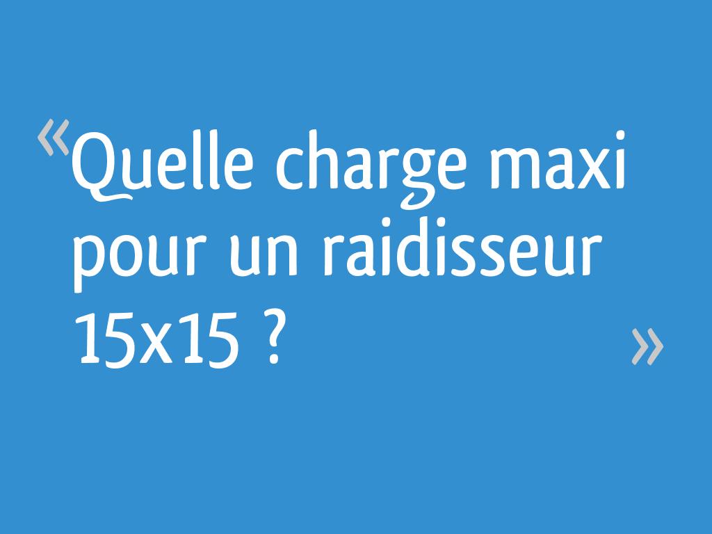 Quelle Charge Maxi Pour Un Raidisseur 15x15 14 Messages