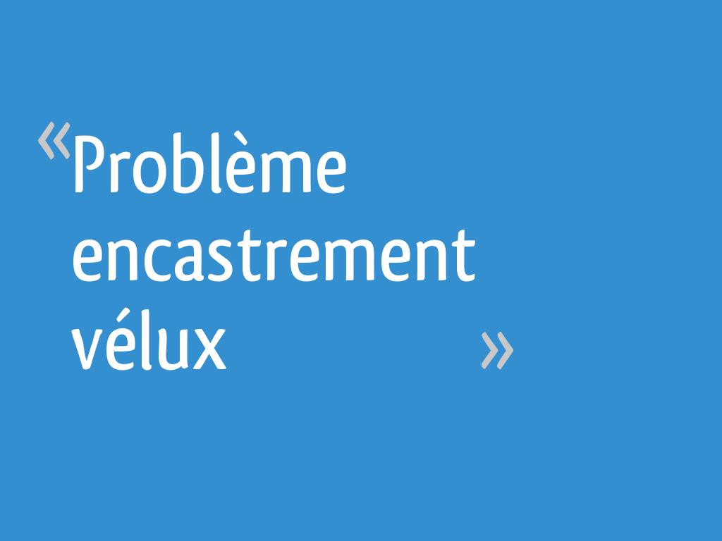 Probleme Encastrement Velux 7 Messages