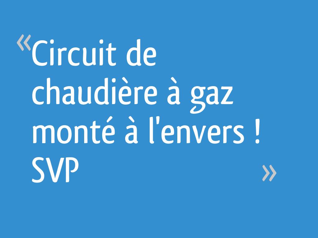 Circuit De Chaudière à Gaz Monté à Lenvers Svp 10 Messages