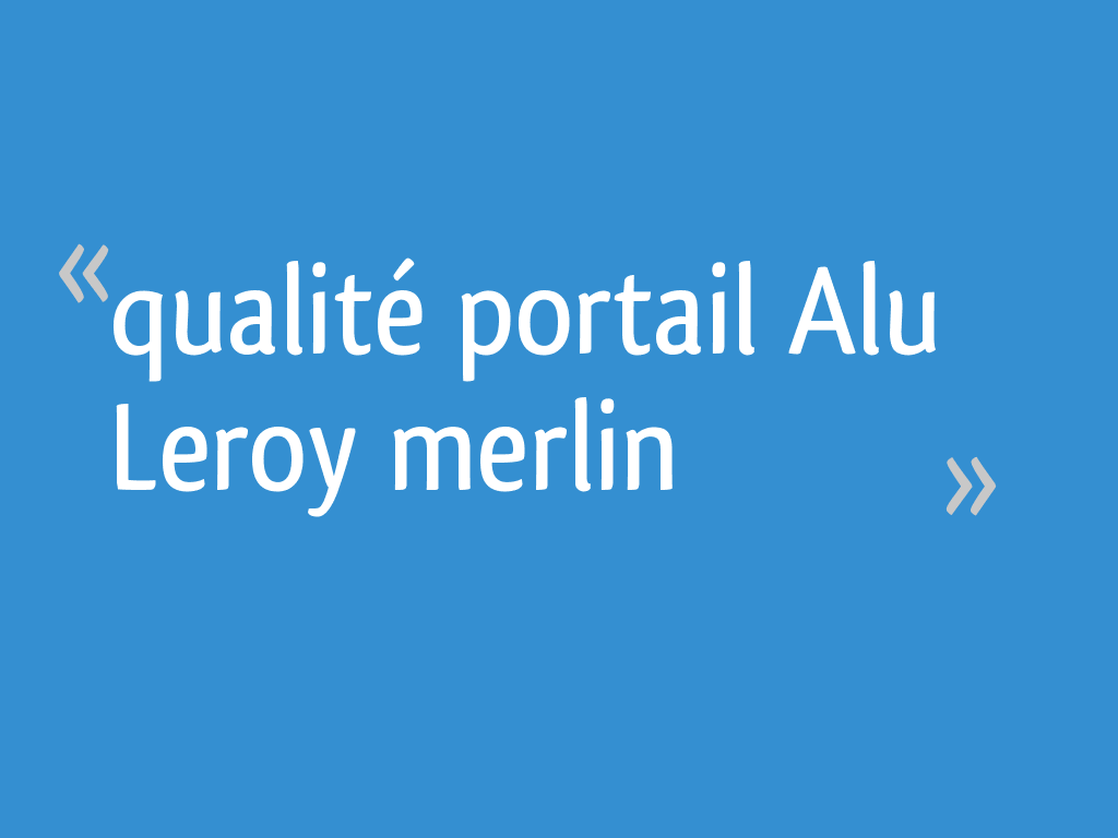 Qualite Portail Alu Leroy Merlin 13 Messages