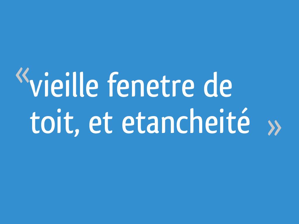 Vieille Fenetre De Toit Et Etancheite 14 Messages