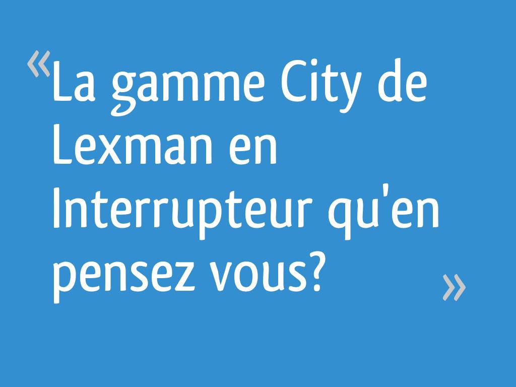La Gamme City De Lexman En Interrupteur Quen Pensez Vous