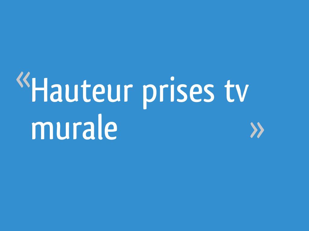 A Quelle Hauteur Mettre Une Tele Au Mur hauteur prises tv murale - 9 messages