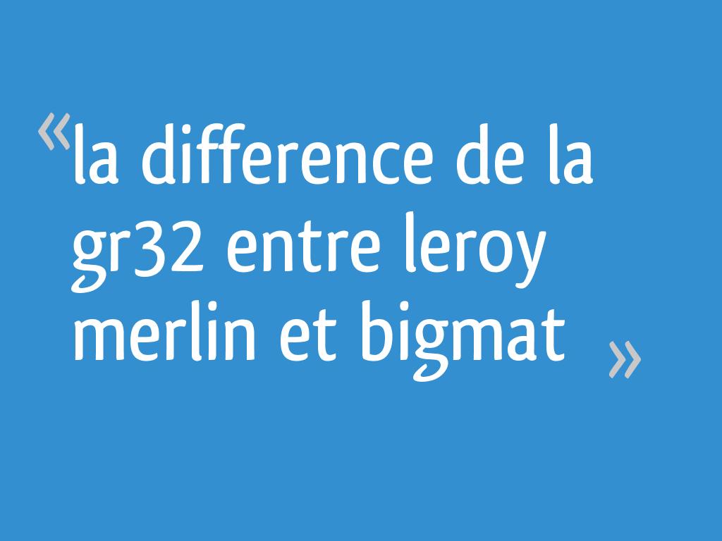 La Difference De La Gr32 Entre Leroy Merlin Et Bigmat 32