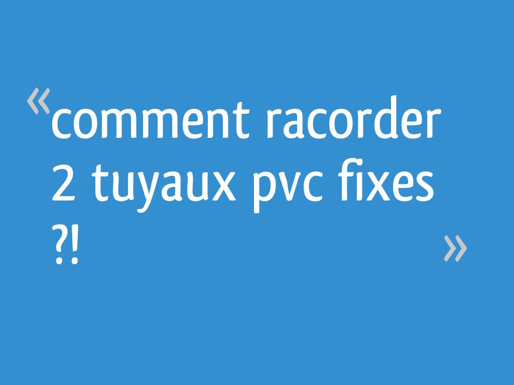 Comment Racorder 2 Tuyaux Pvc Fixes 9 Messages