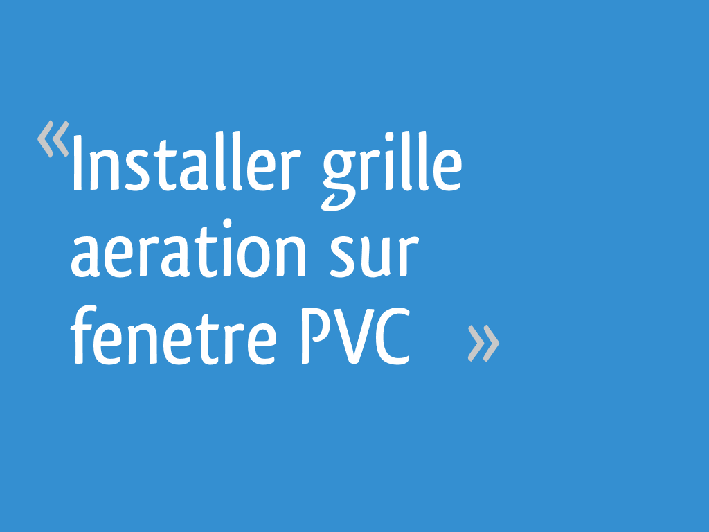 Installer Grille Aeration Sur Fenetre Pvc 27 Messages