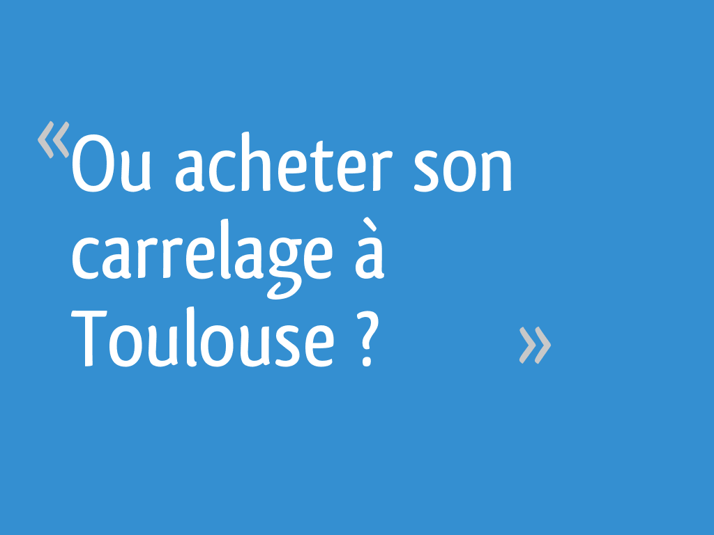 Ou Acheter Son Carrelage A Toulouse 17 Messages