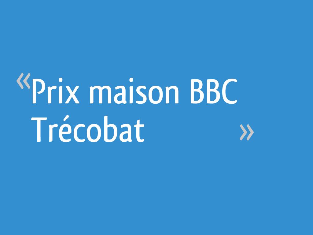 Prix maison BBC Trécobat - Finistere - 30 messages