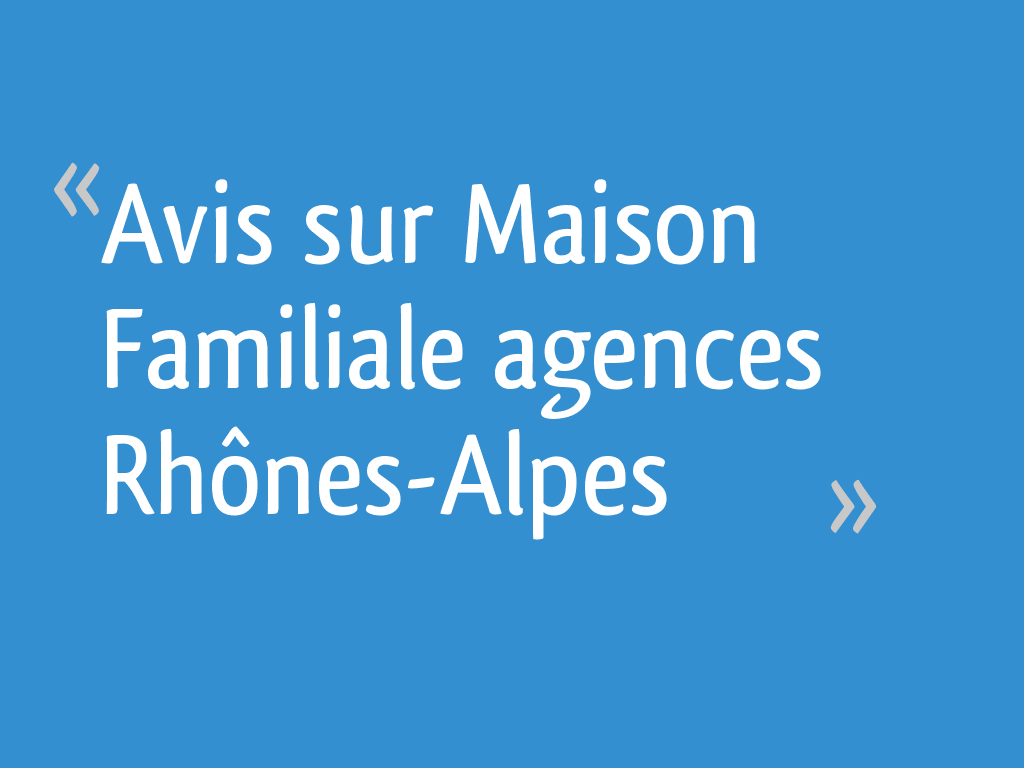 Avis sur Maison Familiale agences Rhônes-Alpes - Isere - 8 messages