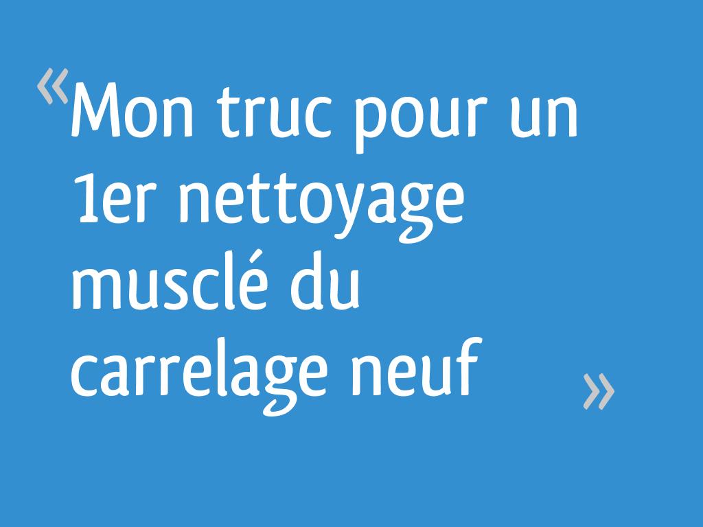 Mon Truc Pour Un 1er Nettoyage Muscle Du Carrelage Neuf 20 Messages