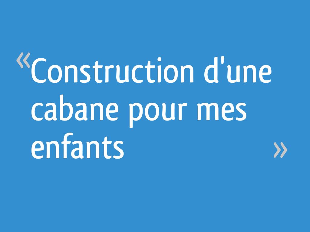 Construction Dune Cabane Pour Mes Enfants 164 Messages