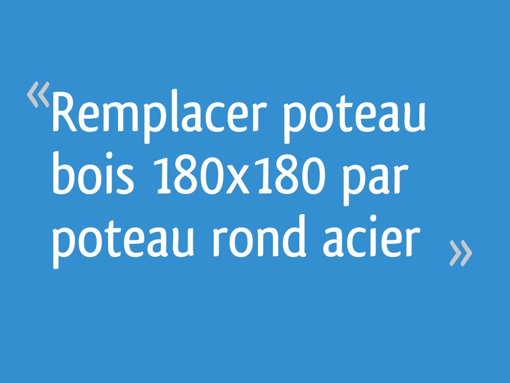 Remplacer Poteau Bois 180x180 Par Poteau Rond Acier 21 Messages