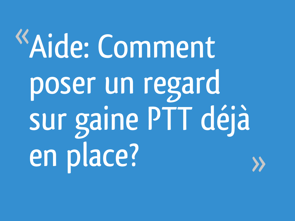 Aide Comment Poser Un Regard Sur Gaine Ptt Deja En Place 8 Messages