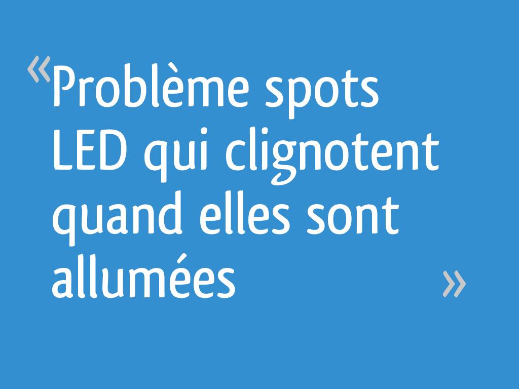 Mes Ampoules Led Scintillent problème spots led qui clignotent quand elles sont allumées