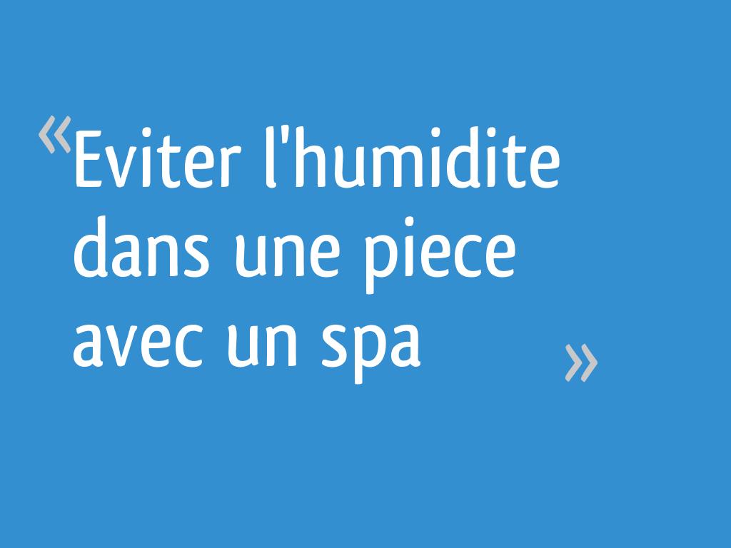 Humidité Dans Une Piece Que Faire eviter l'humidite dans une piece avec un spa - 8 messages