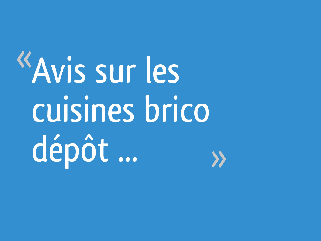 Avis Sur Les Cuisines Brico Depot 66 Messages
