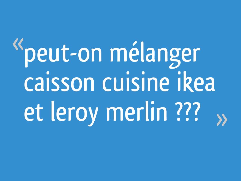 Peut On Melanger Caisson Cuisine Ikea Et Leroy Merlin 16 Messages