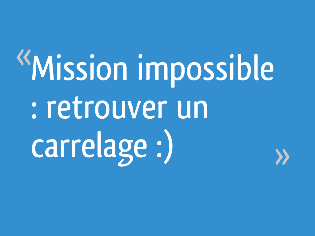 Mission impossible : retrouver un carrelage :) - 10 messages