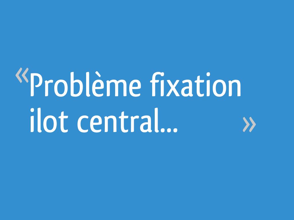 Fixer Un Ilot Central Au Sol problème fixation ilot central - 12 messages