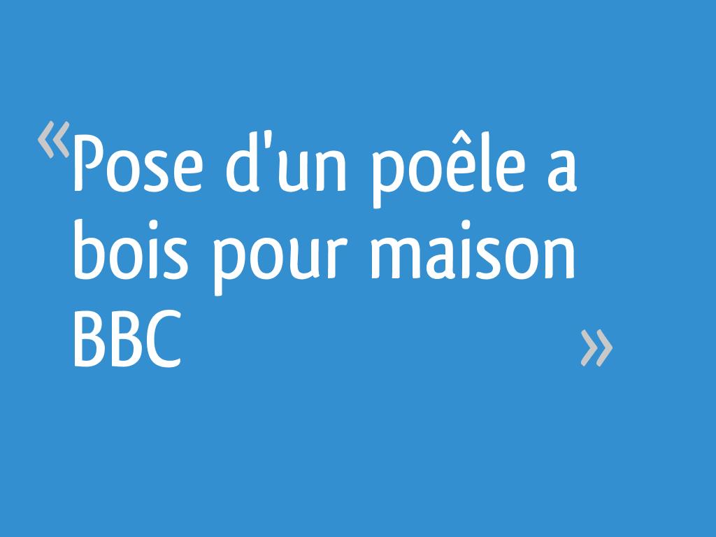 Pose d'un poêle a bois pour maison BBC - 7 messages