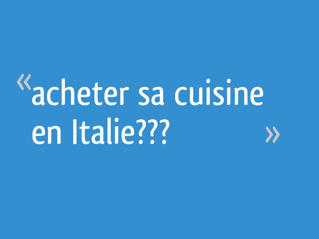 Acheter Sa Cuisine En Italie 10 Messages