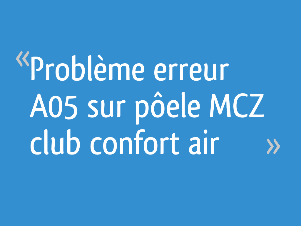 Problème Erreur A05 Sur Pôele Mcz Club Confort Air 10 Messages