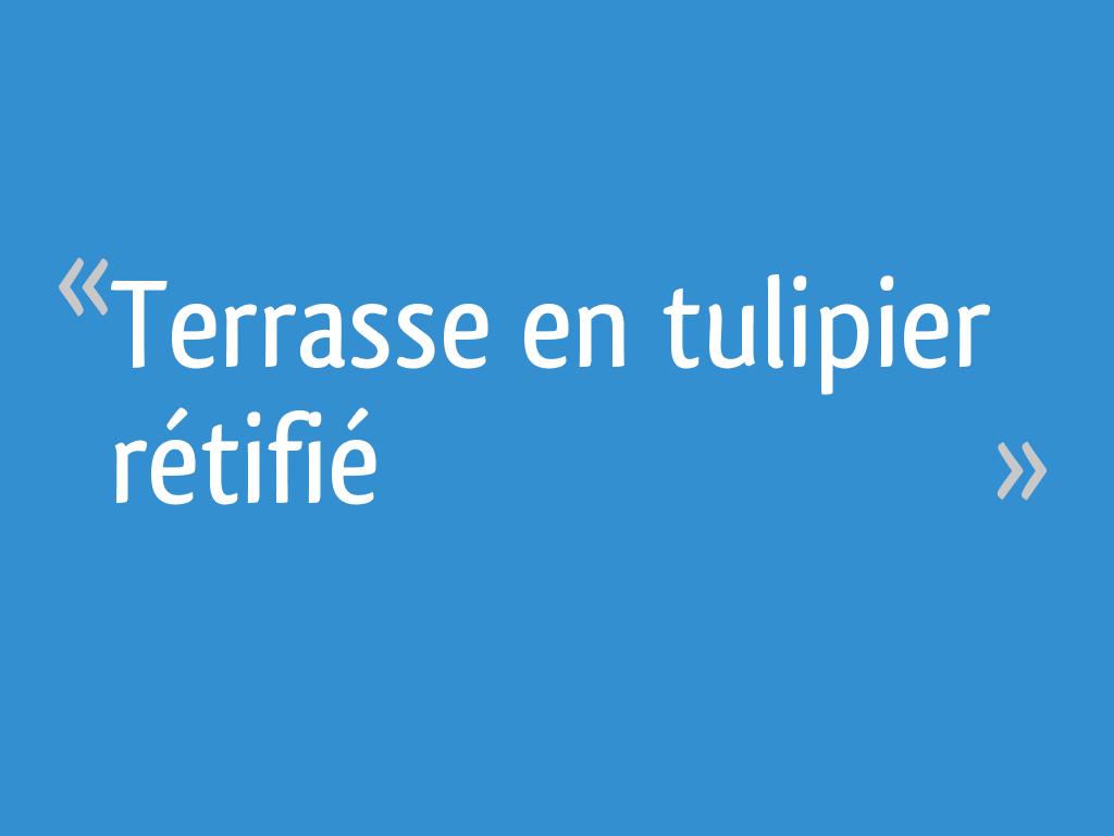 Bois Rétifié Prix M2 terrasse en tulipier rétifié - 10 messages