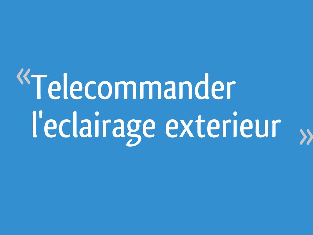 Comment Installer Un Eclairage Exterieur telecommander l'eclairage exterieur - 22 messages