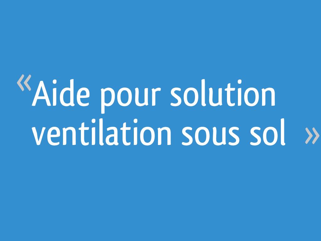 Ventilation Sous Sol Semi Enterré aide pour solution ventilation sous sol - 12 messages