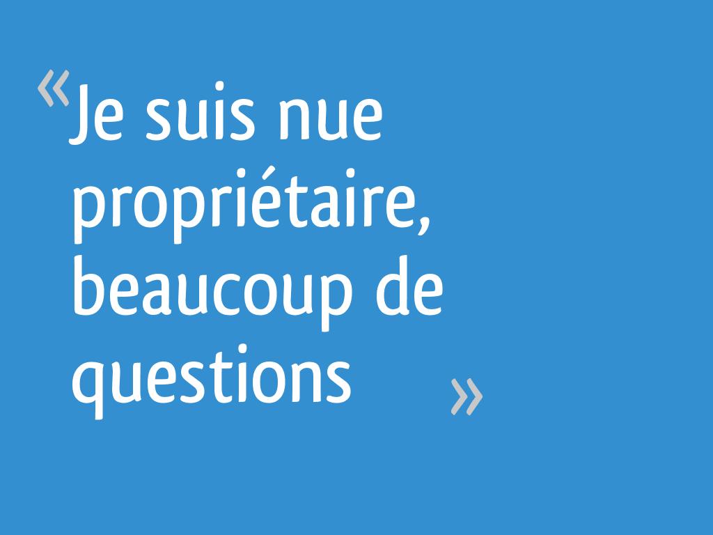 Je Suis Nue Proprietaire Beaucoup De Questions 22 Messages