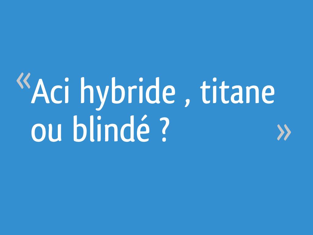 Aci Hybride Titane Ou Blindé 6 Messages
