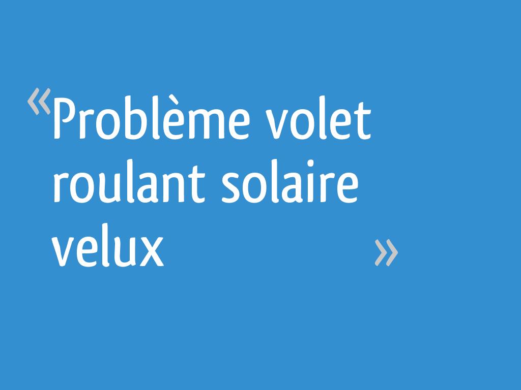 Problème Volet Roulant Solaire Velux 6 Messages