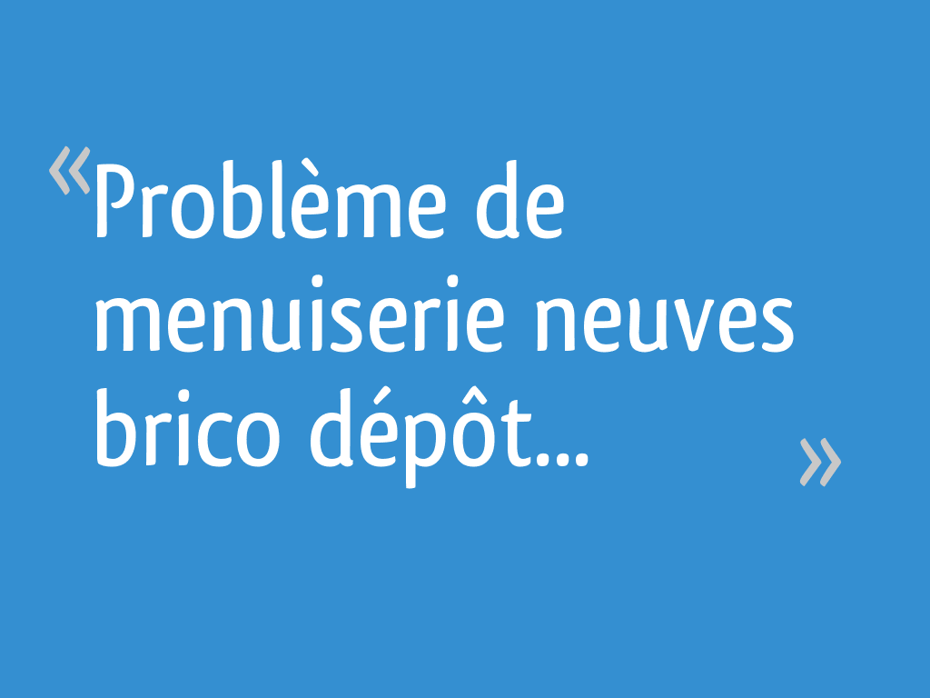 Problème De Menuiserie Neuves Brico Dépôt 7 Messages
