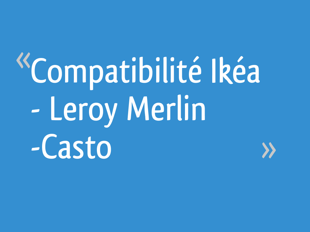 Compatibilité Ikéa Leroy Merlin Casto 11 Messages