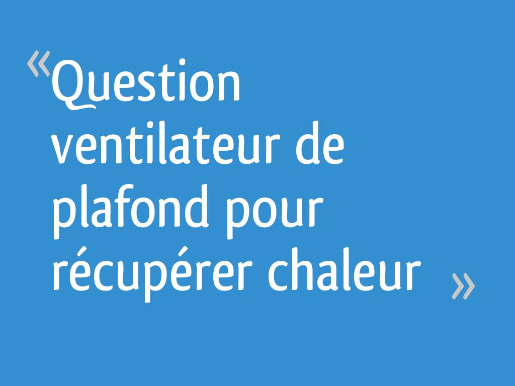 Question Ventilateur De Plafond Pour Recuperer Chaleur 18