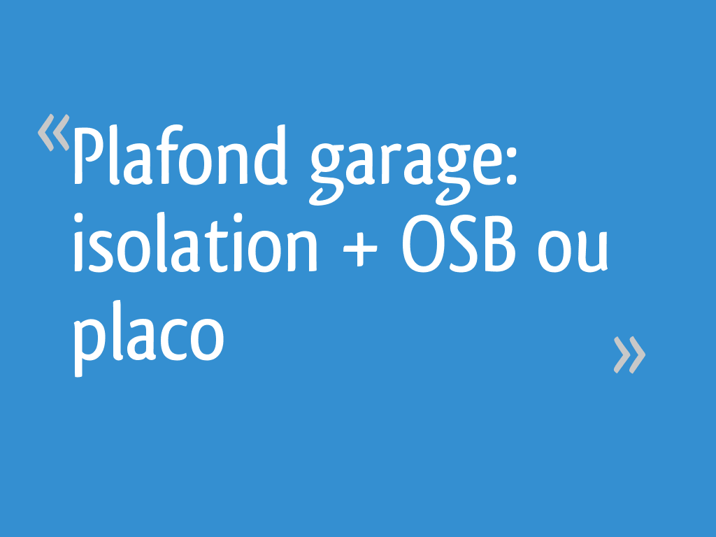 Plafond garage: isolation + OSB ou placo