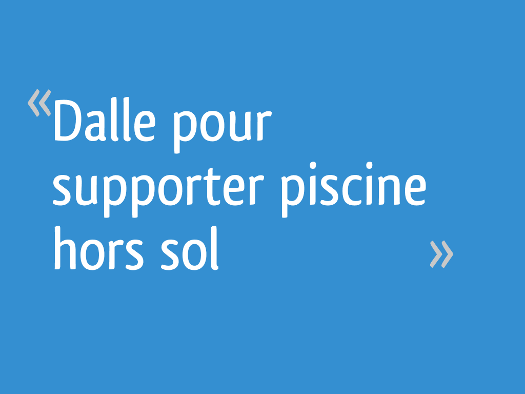 Dalle pour supporter piscine hors sol - 8 messages