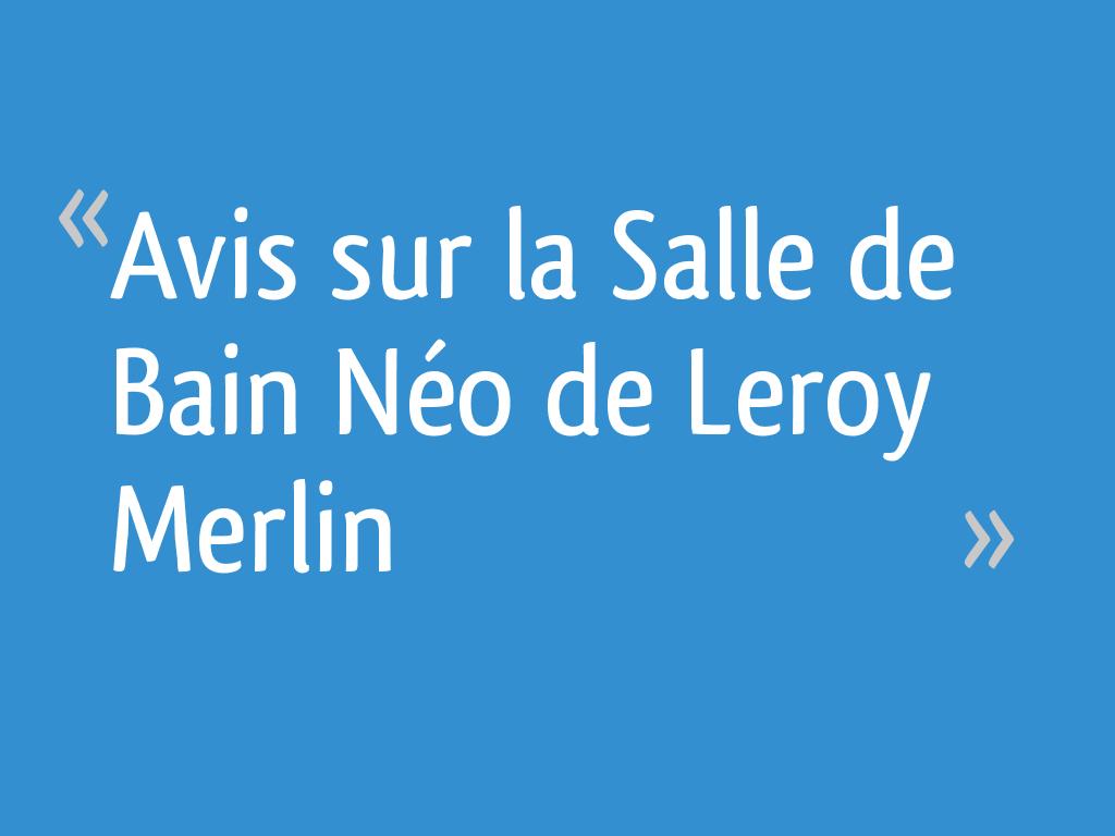 Colonne Neo Leroy Merlin avis sur la salle de bain néo de leroy merlin - 10 messages