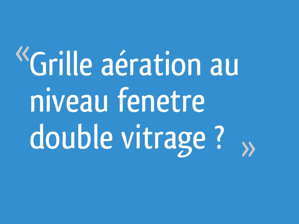 Grille Aération Au Niveau Fenetre Double Vitrage 31 Messages