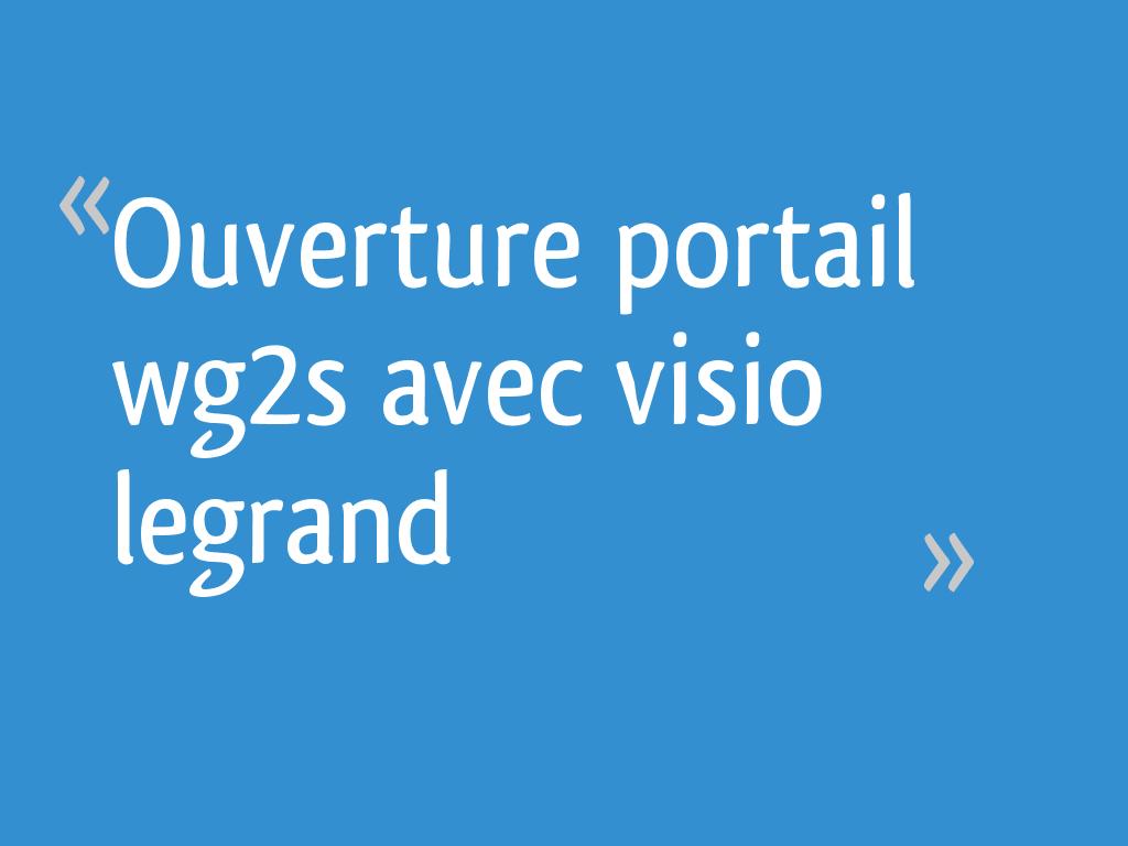 Ouverture Portail Wg2s Avec Visio Legrand 20 Messages
