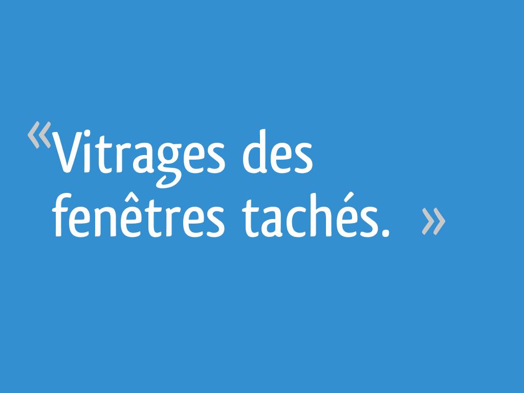 Comment Enlever Les Gouttes De Calcaire Sur Les Vitres vitrages des fenêtres tachés. - 48 messages