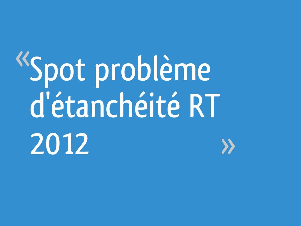 Spot Problème Détanchéité Rt 2012 27 Messages