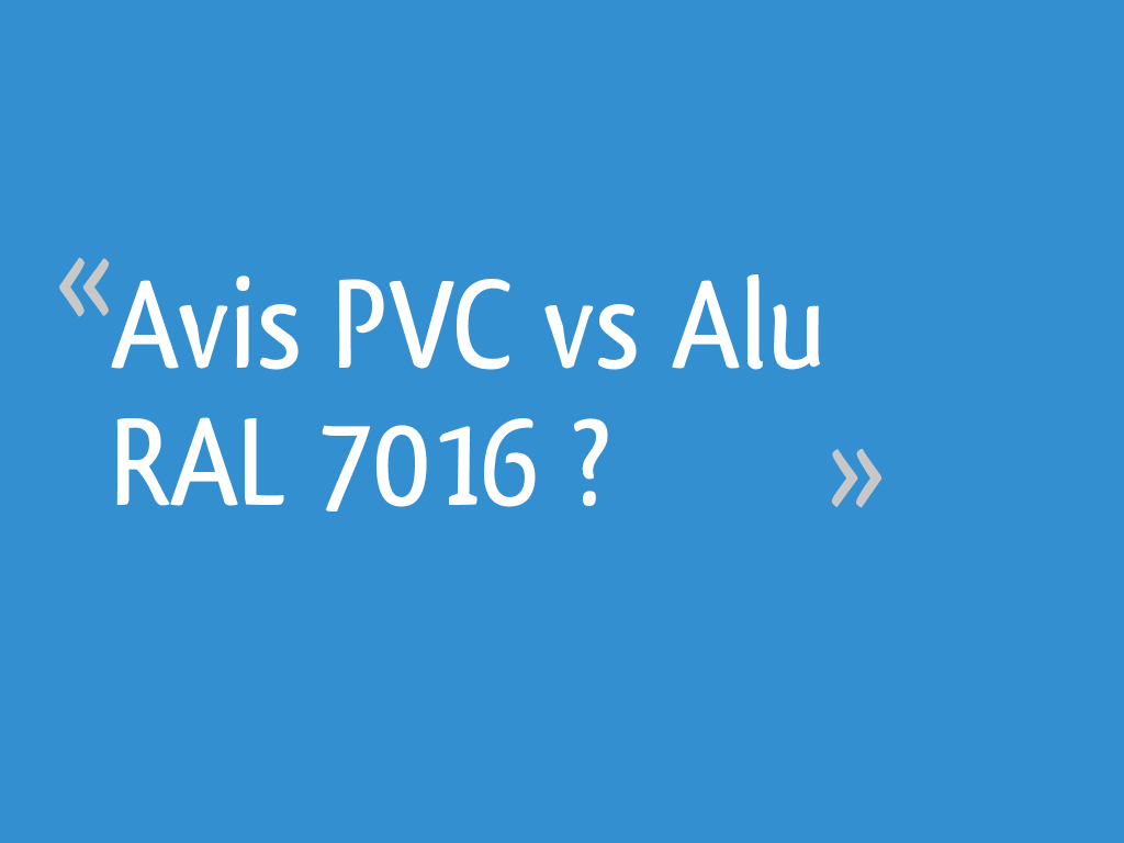 Avis Pvc Vs Alu Ral 7016 11 Messages