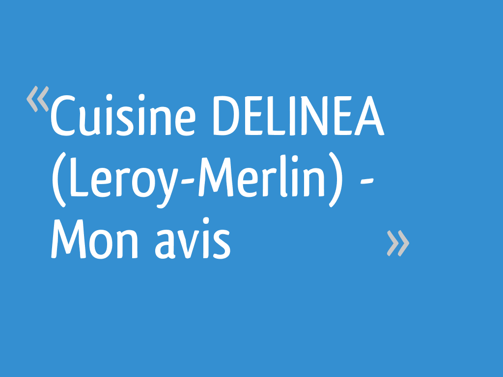 Cuisine Delinea Leroy Merlin Mon Avis 12 Messages