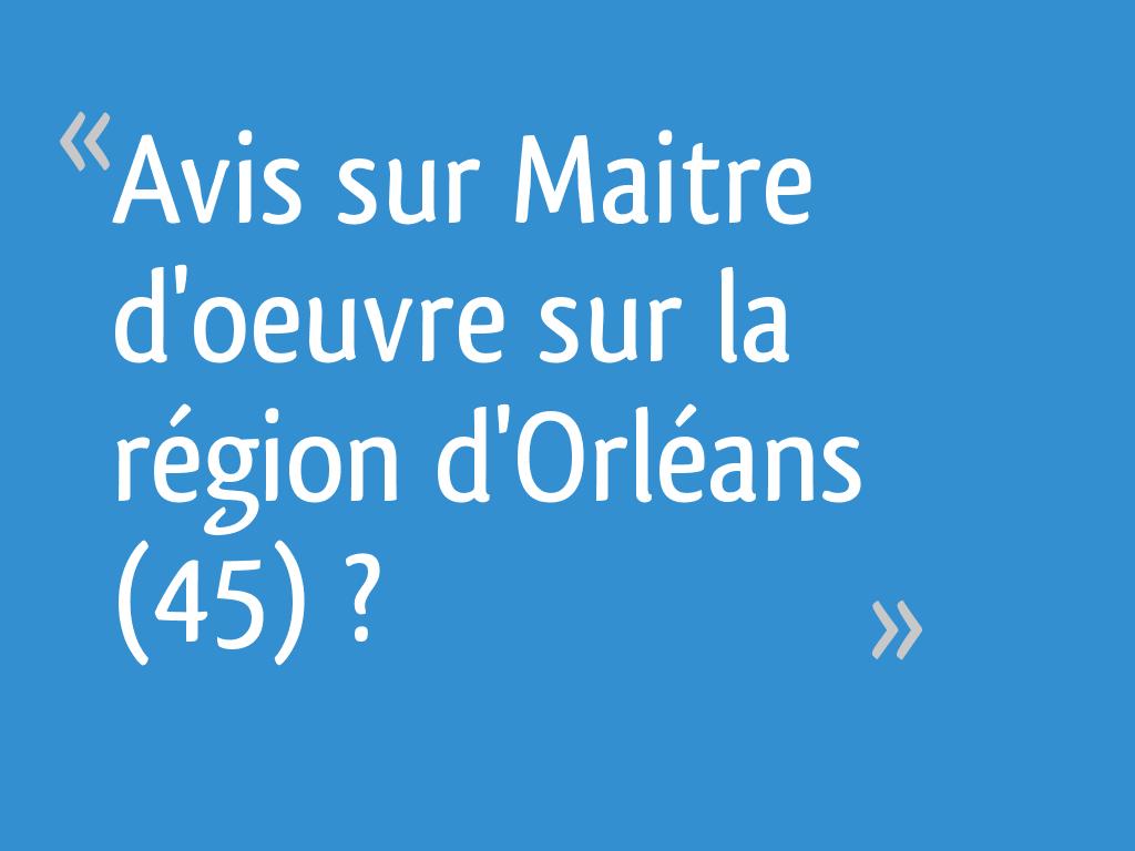 Maître D Oeuvre Orléans avis sur maitre d'oeuvre sur la région d'orléans (45) ? - loiret