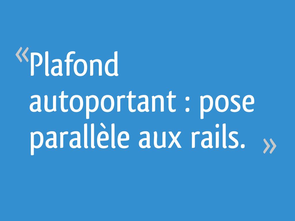 Plafond Autoportant Pose Parallèle Aux Rails 11 Messages